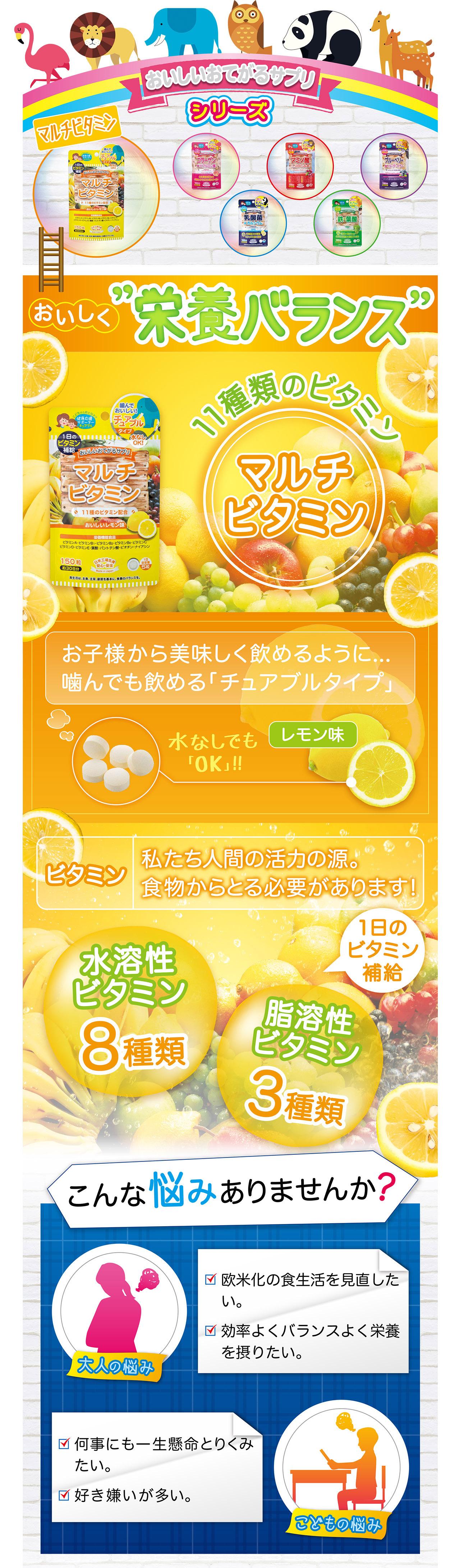 """おいしいおてがるサプリ シリーズ マルチビタミン おいしく""""栄養バランス"""" 11種類のビタミン お子様から美味しく飲めるように… 噛んでも飲める「チュアブルタイプ」 水なしでも「OK」 レモン味 ビタミン 私たち人間の活力の源 食物からとる必要があります 水溶性ビタミン 8種類 脂溶性ビタミン 3種類 1日のビタミン補給 こんな悩みありませんか? 大人の悩み 欧米化の食生活を見直したい 効率よくバランスよく栄養を摂りたい こどもの悩み 何事にも一生懸命とりくみたい 好き嫌いが多い"""